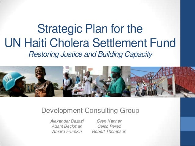 Strategic Plan for the UN Haiti Cholera Settlement Fund Restoring Justice and Building Capacity  Development Consulting Gr...