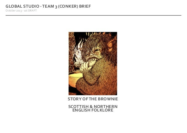 GLOBAL STUDIO - TEAM 3 (CONKER) BRIEF October 2013 - 1st DRAFT  STORY OF THE BROWNIE SCOTTISH & NORTHERN ENGLISH FOLKLORE