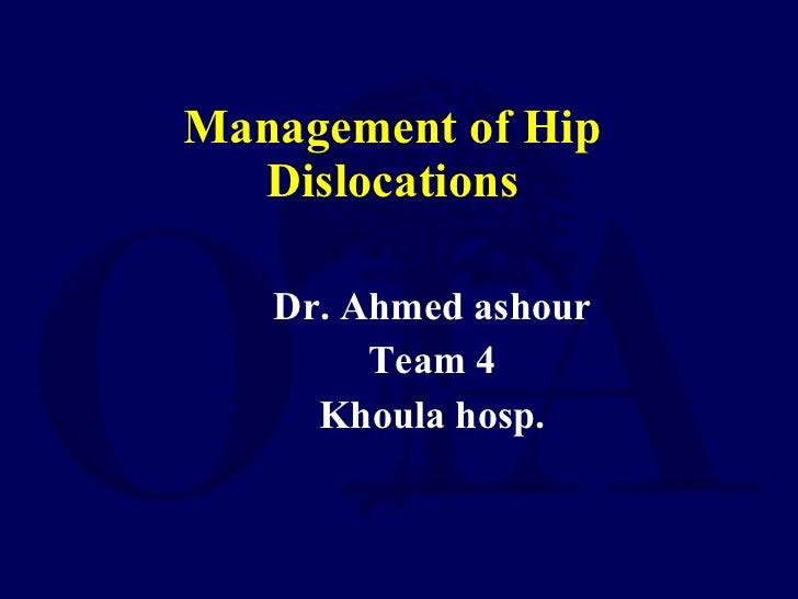 Management of Hip Dislocations <ul><li>Dr. Ahmed ashour </li></ul><ul><li>Team 4 </li></ul><ul><li>Khoula hosp. </li></ul>