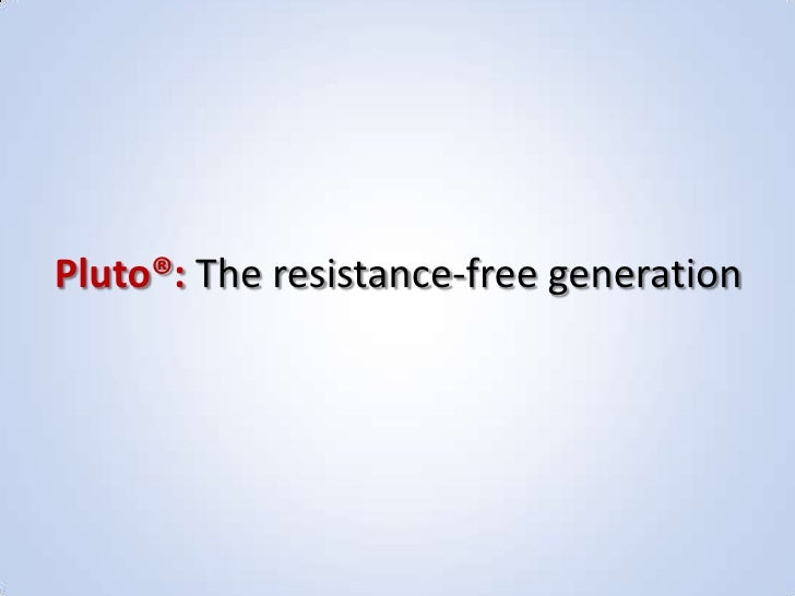 Pluto®: The resistance-free generation<br />