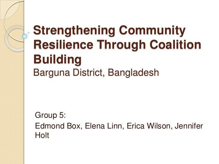 Strengthening CommunityResilience Through CoalitionBuildingBarguna District, BangladeshGroup 5:Edmond Box, Elena Linn, Eri...