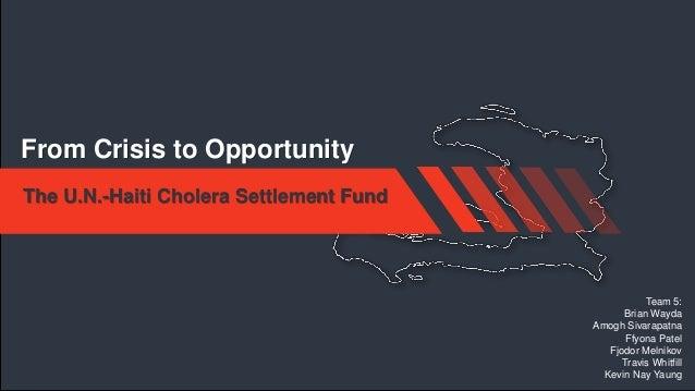 From Crisis to Opportunity The U.N.-Haiti Cholera Settlement Fund  Team 5: Brian Wayda Amogh Sivarapatna Ffyona Patel Fjod...