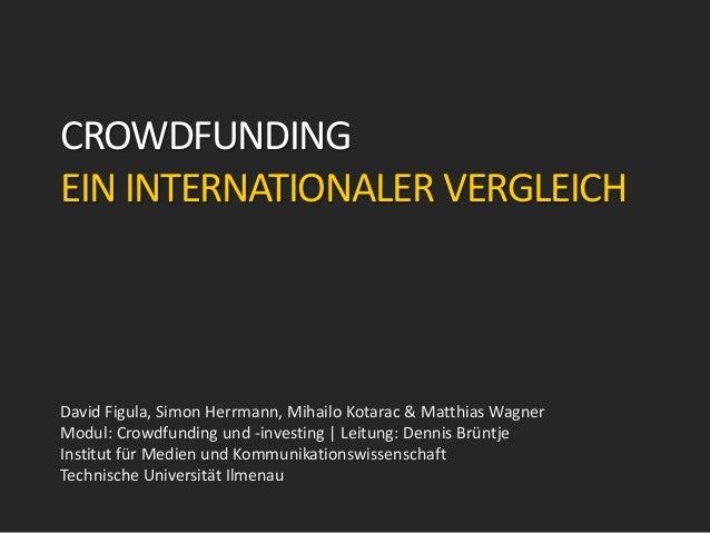 CROWDFUNDING EIN INTERNATIONALER VERGLEICH David Figula, Simon Herrmann, Mihailo Kotarac & Matthias Wagner Modul: Crowdfun...