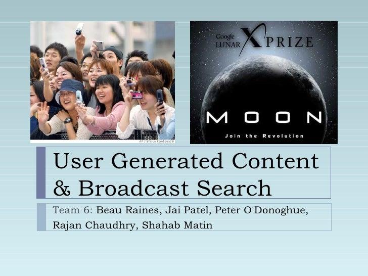 User Generated Content & Broadcast Search Team 6:  Beau Raines, Jai Patel, Peter O'Donoghue,  Rajan Chaudhry, Shahab Matin