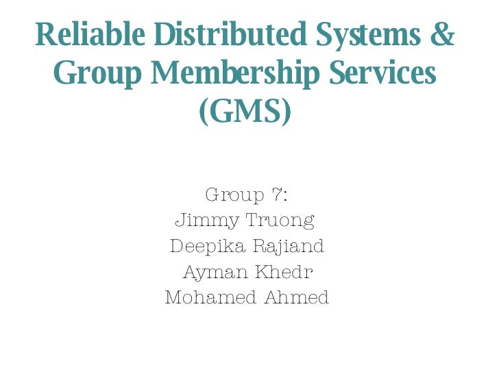 Reliable Distributed Systems & Group Membership Services (GMS) Group 7: Jimmy Truong  Deepika Rajiand Ayman Khedr Mohamed ...