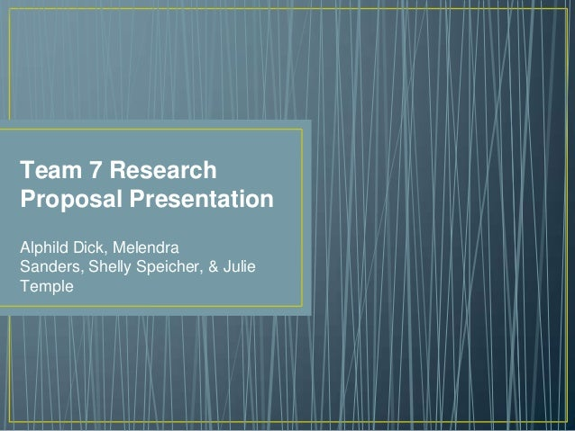 Team 7 Research Proposal Presentation Alphild Dick, Melendra Sanders, Shelly Speicher, & Julie Temple