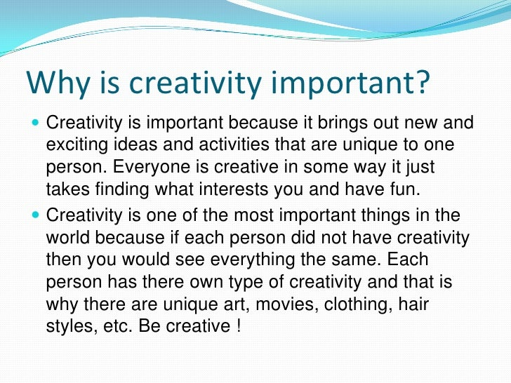 why creativity is important The importance of creativity in the let's take a look at why creativity is necessary for creativity and its importance in business points to four main.