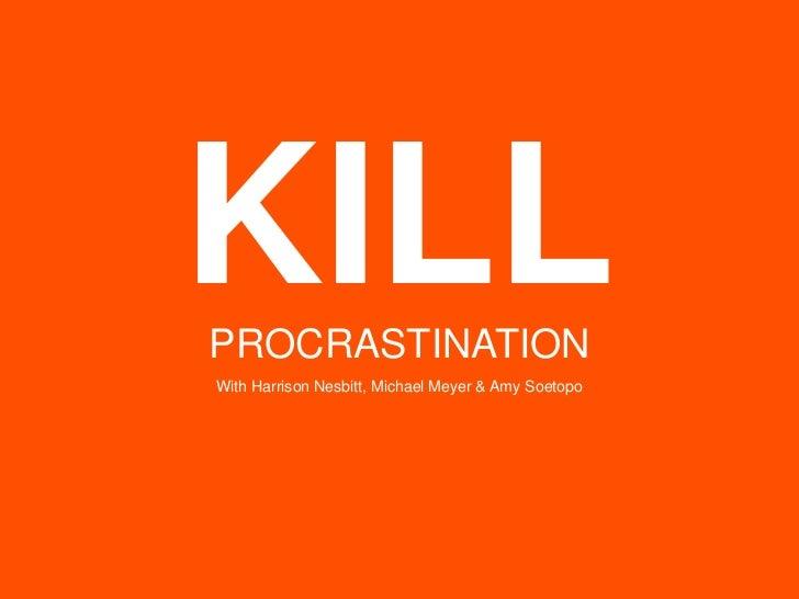 KILL<br />PROCRASTINATION<br />With Harrison Nesbitt, Michael Meyer & Amy Soetopo<br />