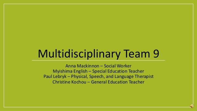 Multidisciplinary Team 9 Anna Mackinnon – Social Worker Myishima English – Special Education Teacher Paul Lebryk – Physica...