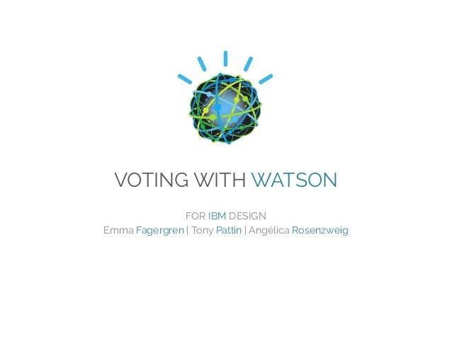 VOTING WITH WATSON FOR IBM DESIGN Emma Fagergren | Tony Pattin | Angélica Rosenzweig