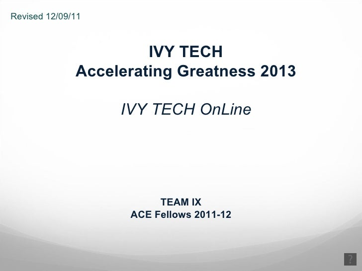 IVY TECH Accelerating Greatness 2013 IVY TECH OnLine TEAM IX ACE Fellows 2011-12 Revised 12/09/11