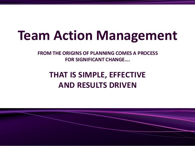 Team Action Management FROM THE ORIGINS OF PLANNING COMES A PROCESS FOR SIGNIFICANT CHANGE…. THAT IS SIMPLE, EFFECTIVE AND...