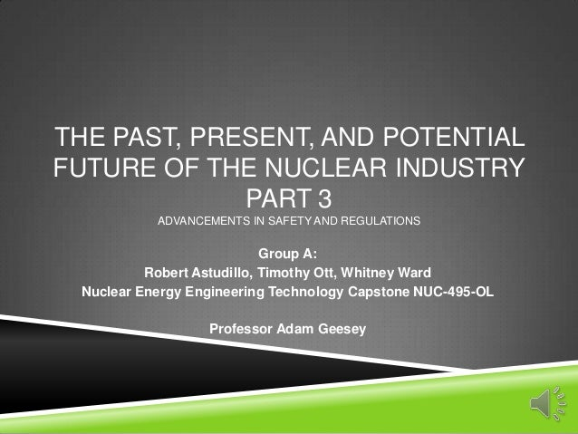 THE PAST, PRESENT, AND POTENTIALFUTURE OF THE NUCLEAR INDUSTRYPART 3ADVANCEMENTS IN SAFETY AND REGULATIONSGroup A:Robert A...