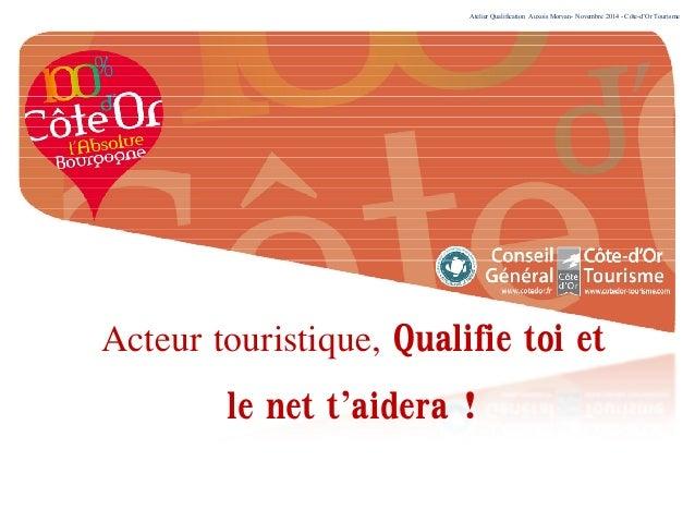Atelier Qualification Auxois Morvan- Novembre 2014 - Côte-d'Or Tourisme Acteur touristique, Qualifie toi et le net t'aider...