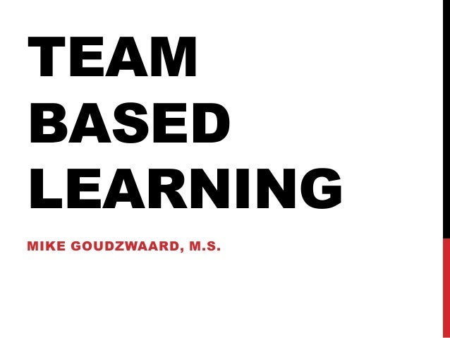 TEAM BASED LEARNING MIKE GOUDZWAARD, M.S.