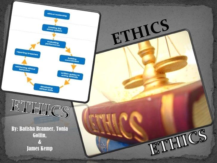 ETHICS By: Batisha Branner, Tonia Golfin, & James Kemp
