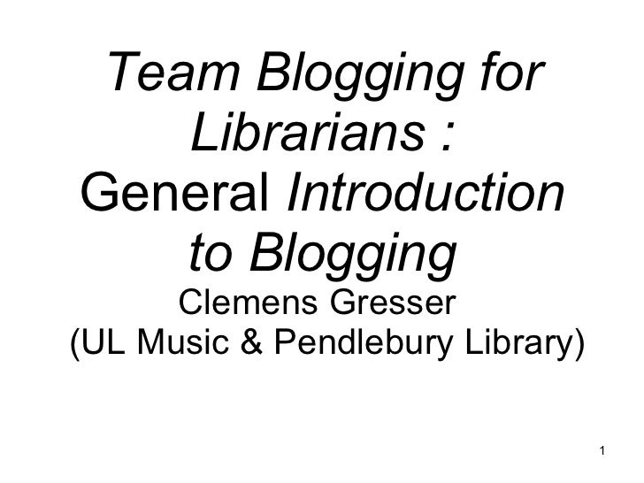 Team Blogging for Librarians : General  Introduction to Blogging Clemens Gresser   (UL Music & Pendlebury Library)