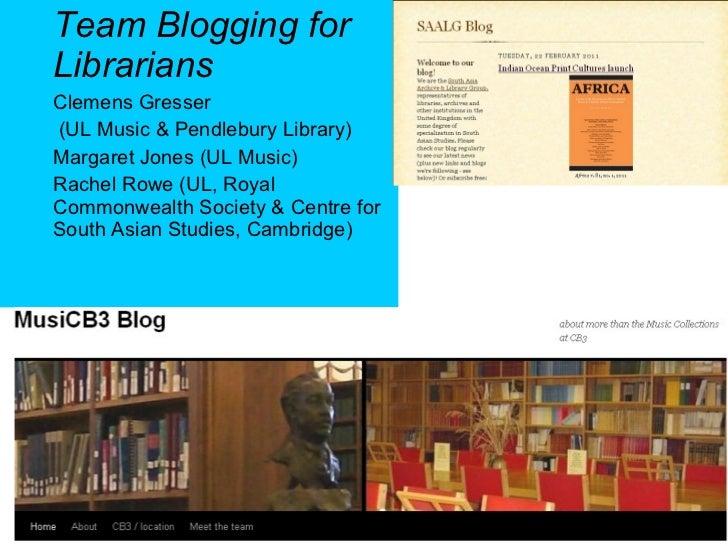 Team Blogging for Librarians Clemens Gresser  (UL Music & Pendlebury Library)  Margaret Jones (UL Music) Rachel Rowe ( UL,...