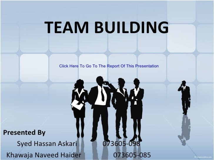 TEAM BUILDING Presented By Syed Hassan Askari 073605-098 Khawaja Naveed Haider 073605-085 Click Here To Go To The Report O...