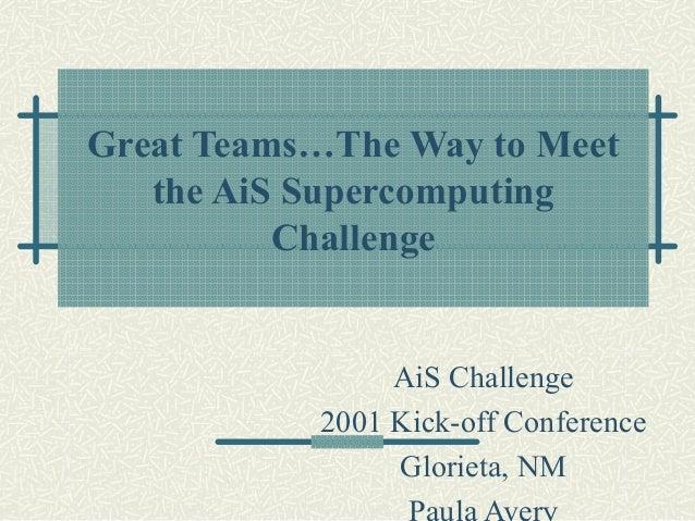 Great Teams…The Way to Meet   the AiS Supercomputing          Challenge                AiS Challenge           2001 Kick-o...