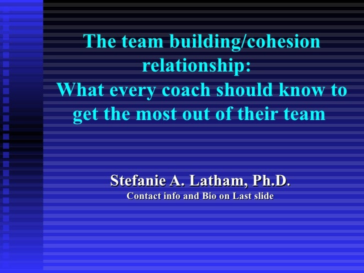 The team building/cohesion         relationship:What every coach should know to get the most out of their team     Stefani...