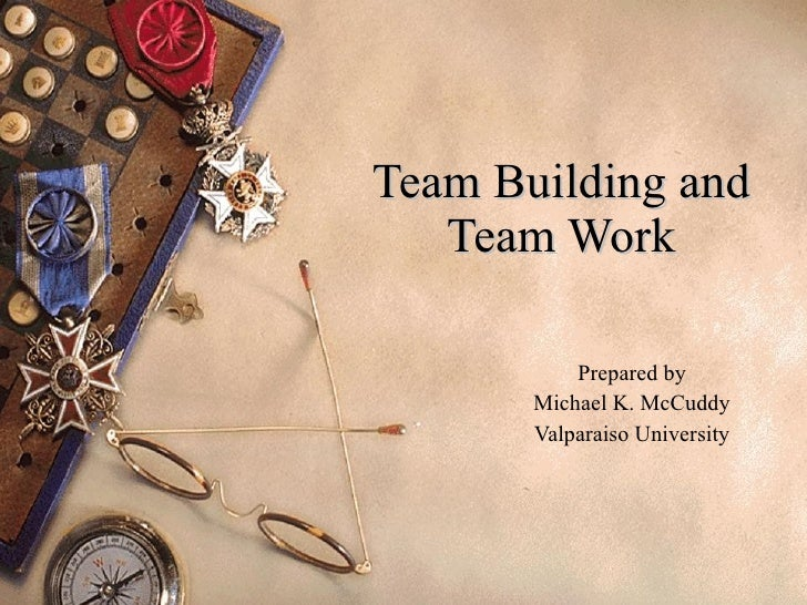 Team Building and Team Work Prepared by Michael K. McCuddy Valparaiso University