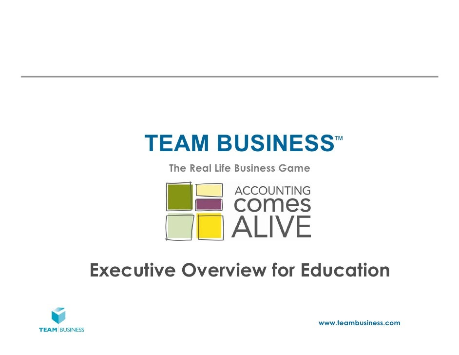 TEAM BUSINESS                       ™        The Real Life Business GameExecutive Overview for Education                  ...