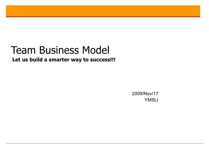 Team Business Model   Let us build a smarter way to success!!!     2009/Nov/17 YMSLI