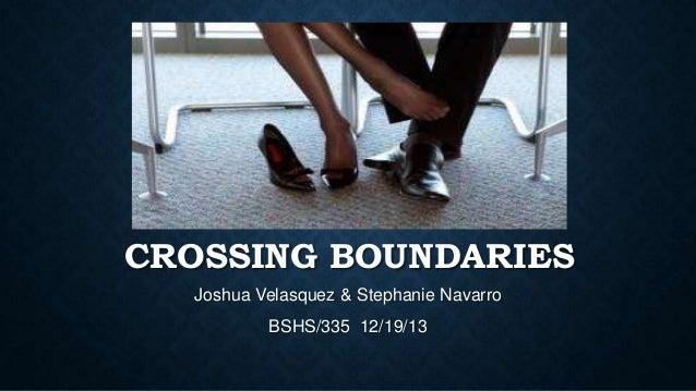 CROSSING BOUNDARIES Joshua Velasquez & Stephanie Navarro BSHS/335 12/19/13