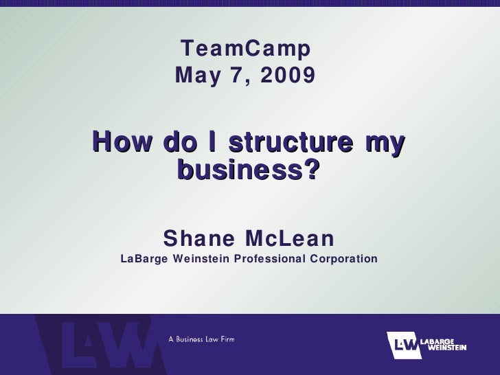 How do I structure my business? Shane McLean LaBarge Weinstein Professional Corporation TeamCamp May 7, 2009