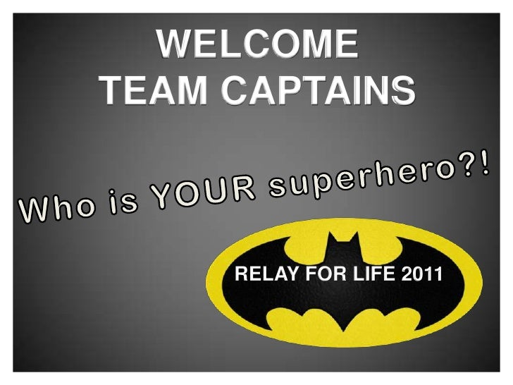 WELCOME<br />TEAM CAPTAINS<br />Who is YOUR superhero?!<br />RELAY FOR LIFE 2011<br />