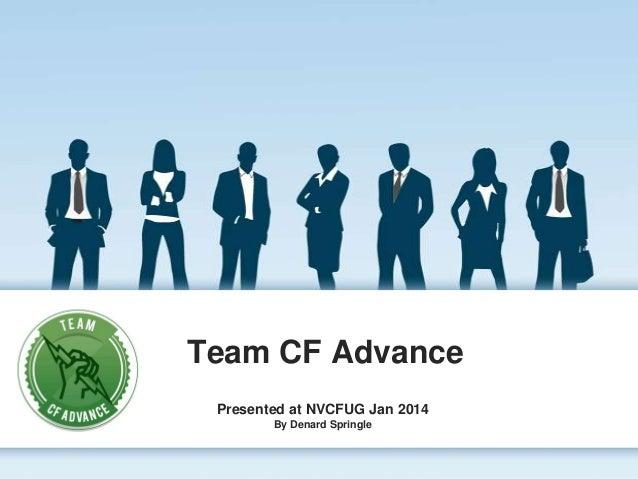 Team CF Advance Presented at NVCFUG Jan 2014 By Denard Springle