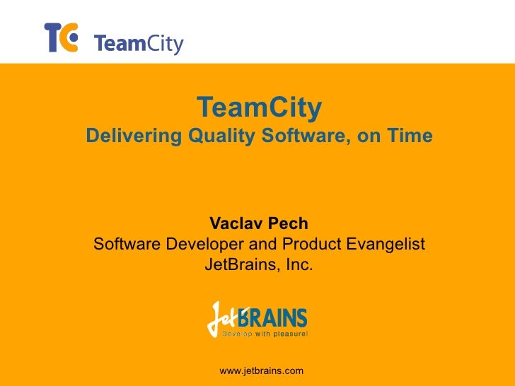 TeamCity Delivering Quality Software, on Time                  Vaclav Pech Software Developer and Product Evangelist      ...