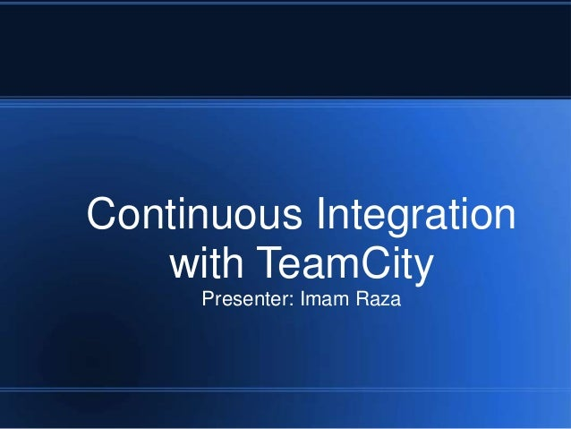 Continuous Integration with TeamCity Presenter: Imam Raza