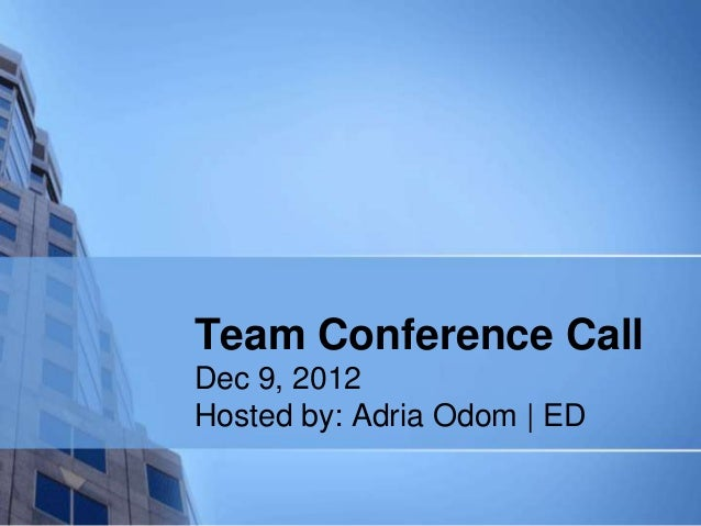 Team Conference CallDec 9, 2012Hosted by: Adria Odom | ED
