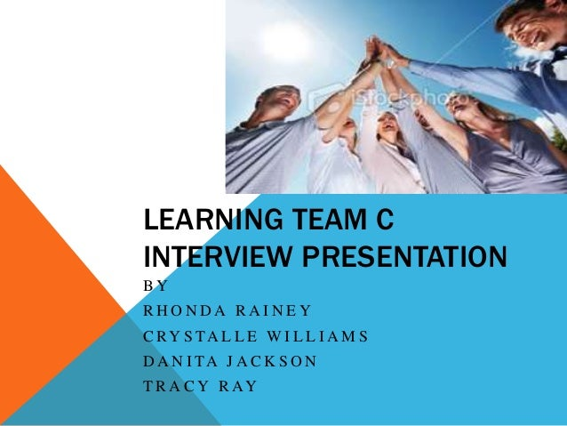 LEARNING TEAM C INTERVIEW PRESENTATION BY RHONDA RAINEY C RY S TA L L E W I L L I A M S D A N I TA J A C K S O N T R A C Y...