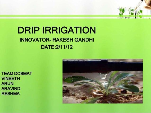 DRIP IRRIGATION      INNOVATOR- RAKESH GANDHI             DATE:2/11/12TEAM DCSMATVINEETHARUNARAVINDRESHMA