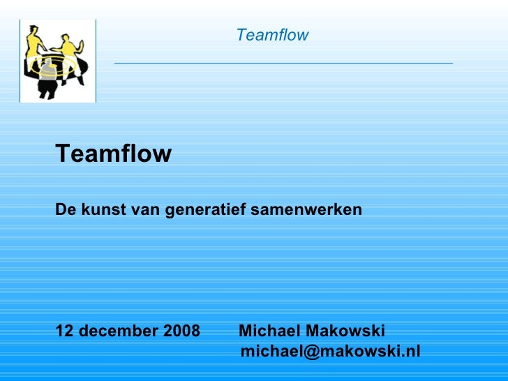 Teamflow De kunst van generatief samenwerken 12 december 2008  Michael Makowski   [email_address] Teamflow