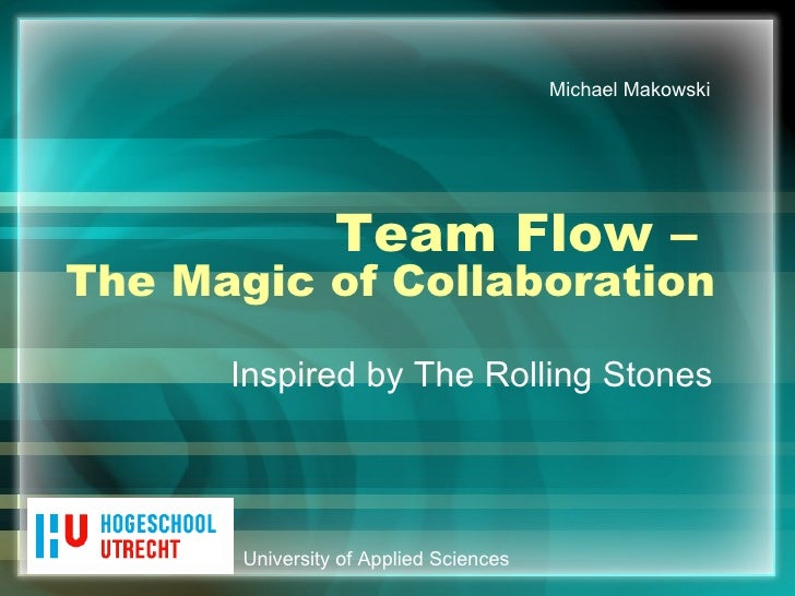 Team Flow –  The Magic of Collaboration Inspired by The Rolling Stones University of Applied Sciences Michael Makowski