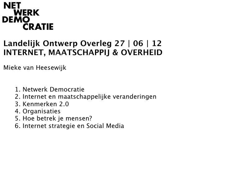 Landelijk Ontwerp Overleg 27 | 06 | 12INTERNET, MAATSCHAPPIJ & OVERHEIDMieke van Heesewijk   1.   Netwerk Democratie   2. ...