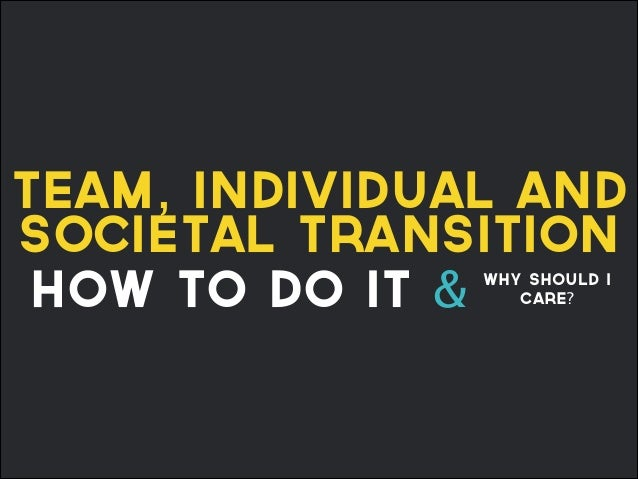 team, individual and societal transition how to do it & why should I care?