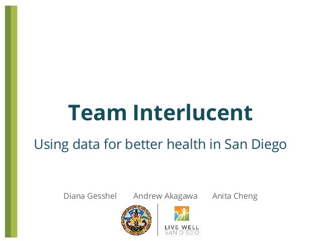 Team Interlucent Using data for better health in San Diego  Diana Gesshel  Andrew Akagawa  Anita Cheng
