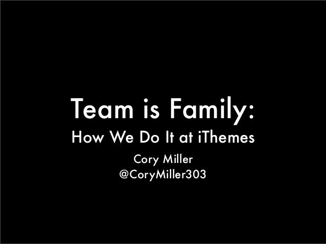 Team is Family: How We Do It at iThemes Cory Miller @CoryMiller303