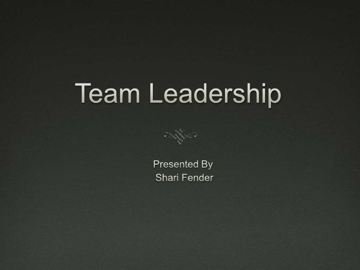 Team Leadership<br />Presented By<br /> Shari Fender<br />