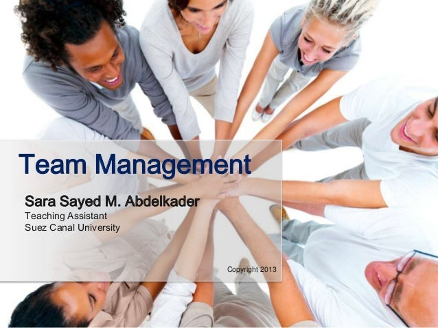 Team Management Sara Sayed M. Abdelkader Teaching Assistant Suez Canal University  Copyright 2013
