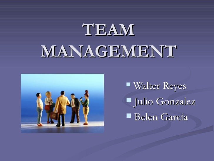 TEAM MANAGEMENT <ul><li>Walter Reyes </li></ul><ul><li>Julio Gonzalez </li></ul><ul><li>Belen García </li></ul>