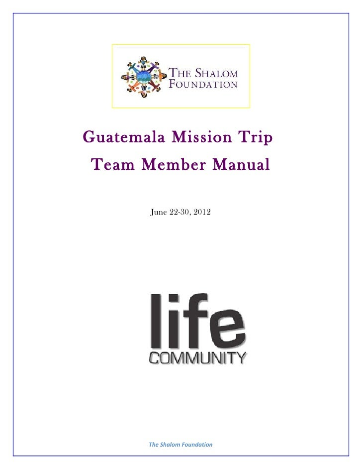 Guatemala Mission Trip Team Member Manual       June 22-30, 2012       The Shalom Foundation