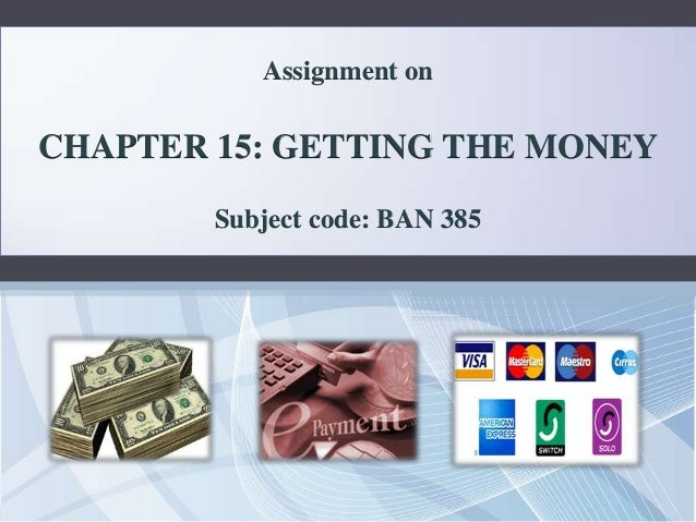Assignment onCHAPTER 15: GETTING THE MONEY        Subject code: BAN 385
