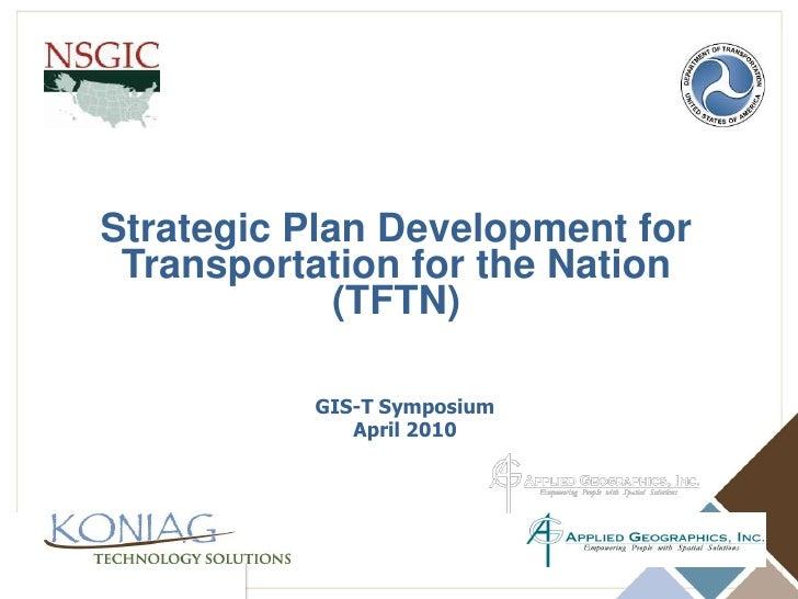 Strategic Plan Development for <br />Transportation for the Nation<br />(TFTN)<br />GIS-T Symposium<br />April 2010<br />