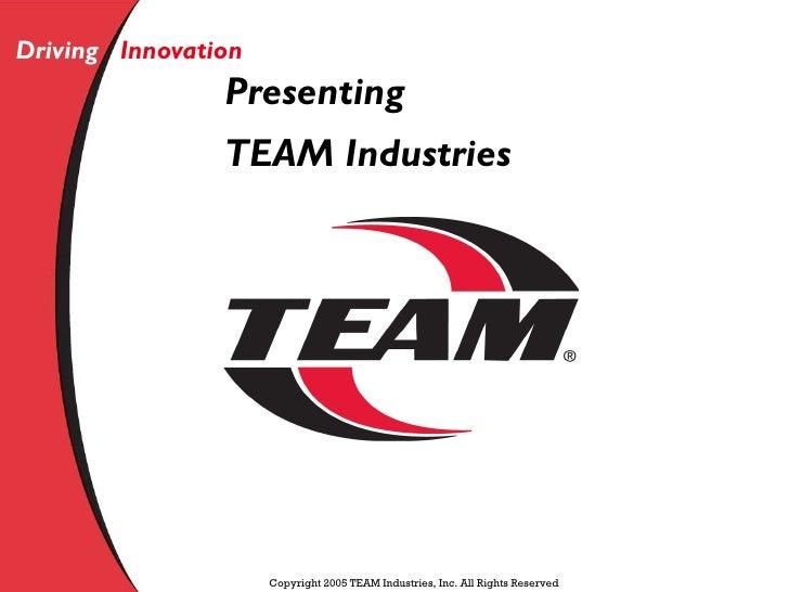 Driving Innovation                 Presenting                 TEAM Industries                          Copyright 2005 TEAM...